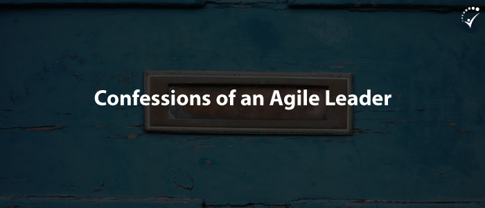 Confessions Of An Agile Leader