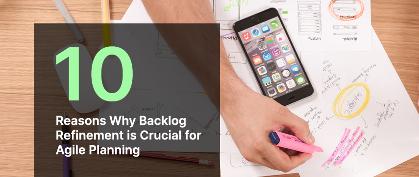 10 Reasons Why Backlog Refinement is Crucial for Agile Planning
